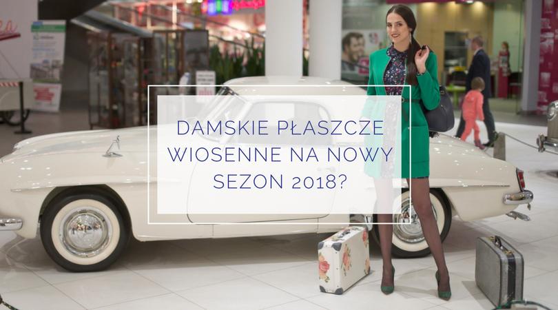 Damskie płaszcze wiosenne – jak dobrze wyglądać w nowym sezonie 2018?