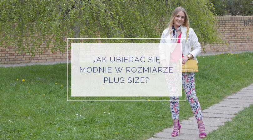 Jak ubierać się modnie w rozmiarze plus size?